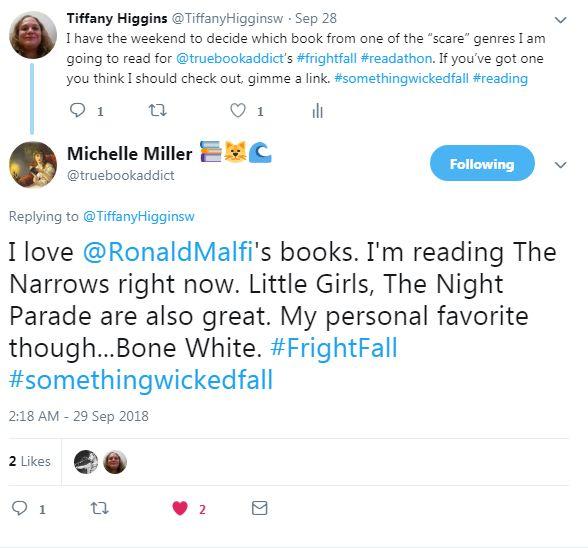 @truebookaddict replied: I love @RonaldMalfi's books. I'm reading The Narrows right now. Little Girls, The Night Parade are also great. My personal favorite though...Bone White. #FrightFall #somethingwickedfall