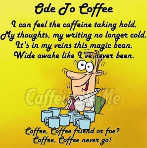 Ode to Coffee; I can feel the caffeine taking hold. My thoughts, my writing no longer cold. It's in my veins this magic bean. Wide awake like I've never been. Coffee, Coffee friend or foe? Coffee, Coffee never go!