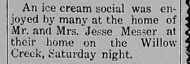 An ice cream social was enjoyed by many at the home of Mr. and Mrs. Jesse Messer at their home on the Willow Creek, Saturday night.